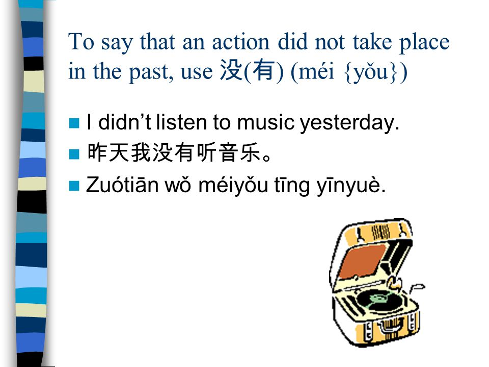 To say that an action did not take place in the past, use 没 ( 有 ) (méi {yǒu}) I didn't listen to music yesterday.