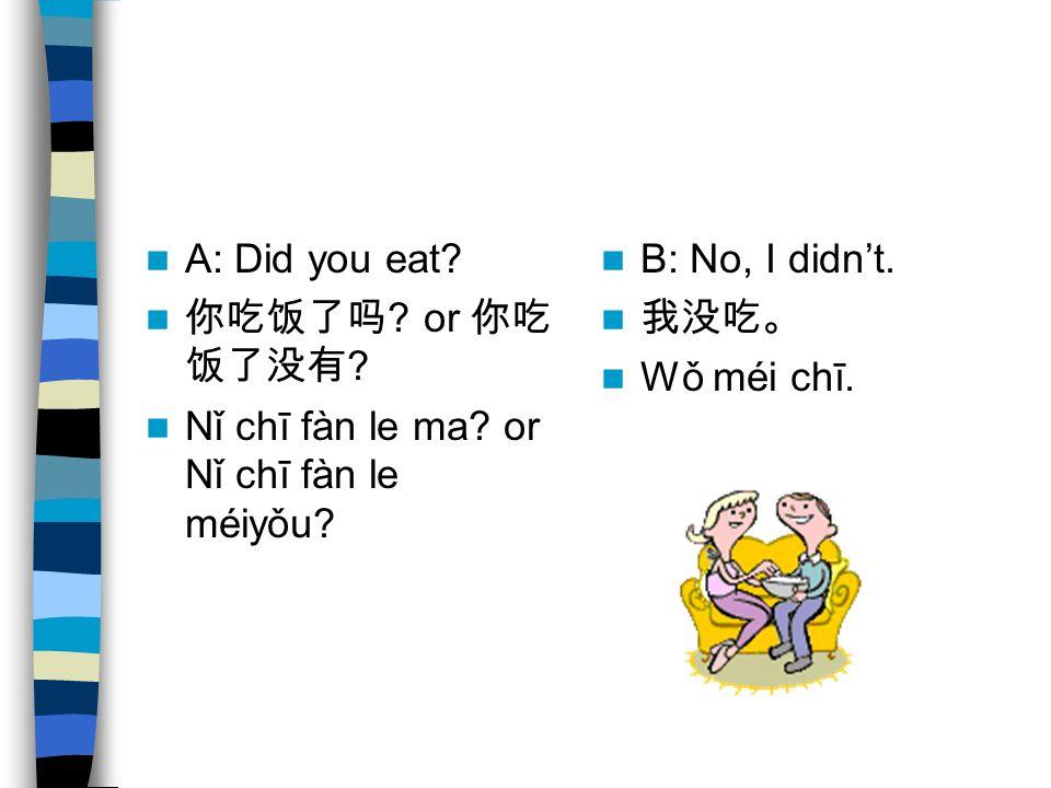 A: Did you eat. 你吃饭了吗 . or 你吃 饭了没有 . Nǐ chī fàn le ma.
