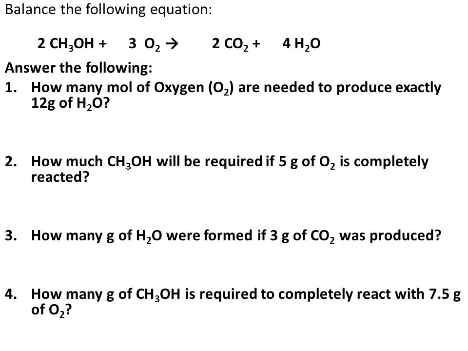 Balance the following equation: 2 CH 3 OH + 3 O 2 → 2 CO 2 + 4 H 2 O Answer the following: 1.How many mol of Oxygen (O 2 ) are needed to produce exactly 12g of H 2 O.