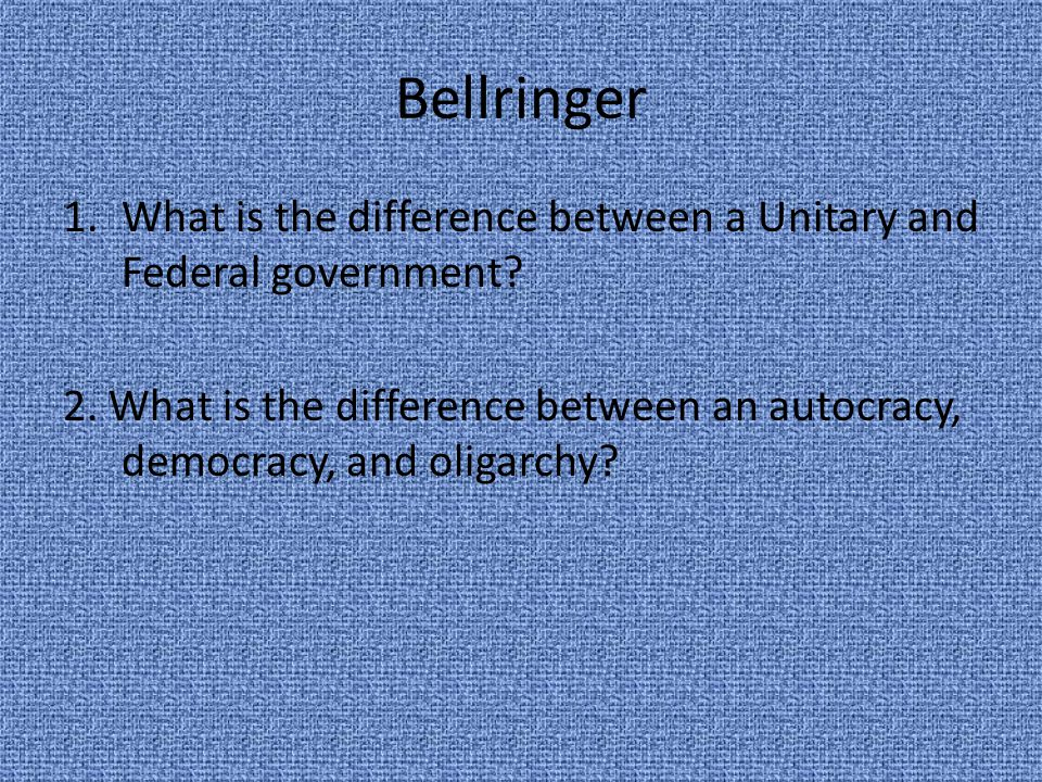 Bellringer 1.What is the difference between a Unitary and Federal government? 2. What is the difference between an autocracy, democracy, and oligarchy