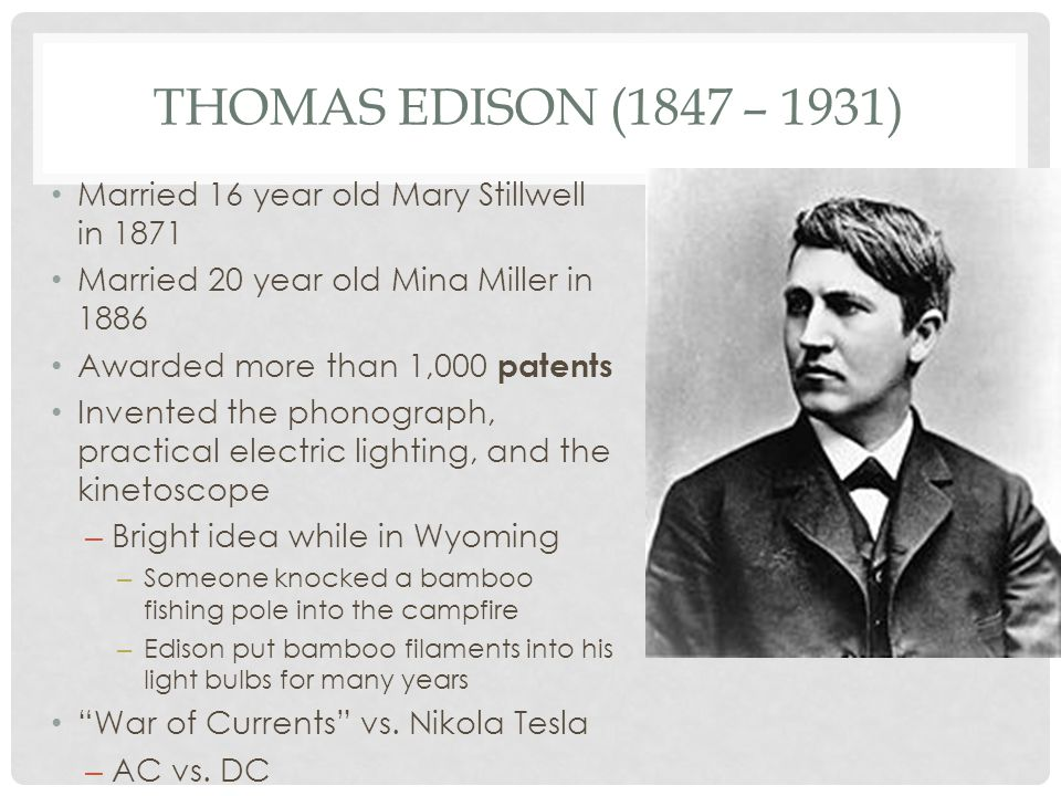 THOMAS EDISON (1847 – 1931) Married 16 year old Mary Stillwell in 1871 Married 20 year old Mina Miller in 1886 Awarded more than 1,000 patents Invente
