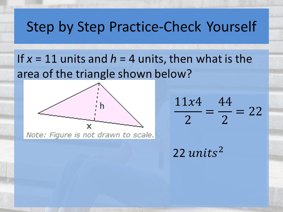 Step by Step Practice-Check Yourself If x = 11 units and h = 4 units, then what is the area of the triangle shown below?