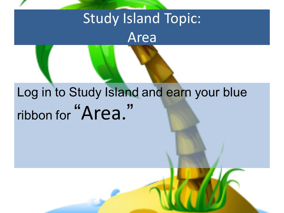 Study Island Topic: Area Log in to Study Island and earn your blue ribbon for Area.