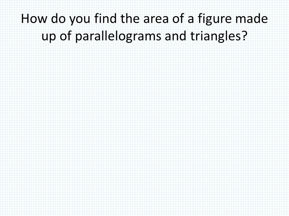 How do you find the area of a figure made up of parallelograms and triangles