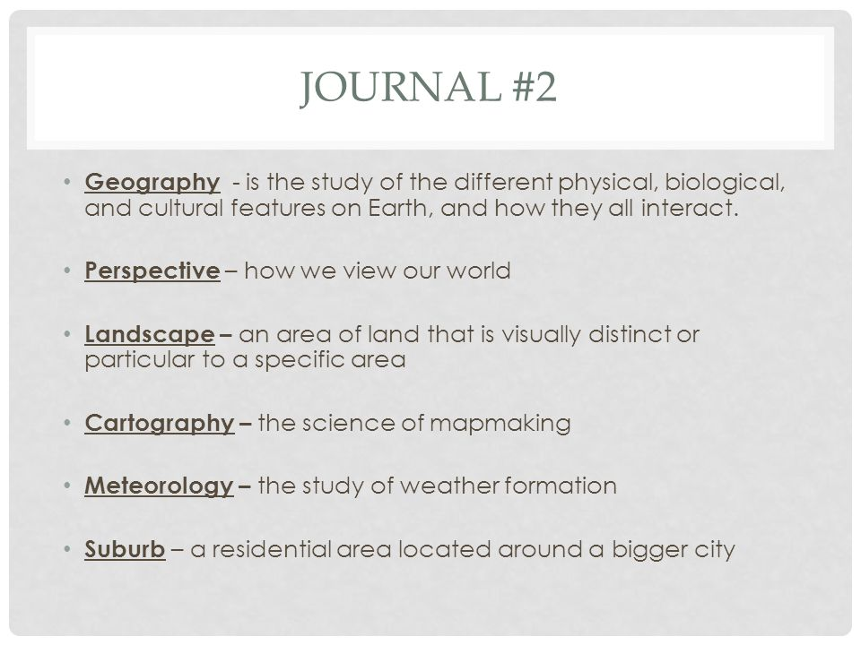 JOURNAL #2 Geography - is the study of the different physical, biological, and cultural features on Earth, and how they all interact. Perspective – ho
