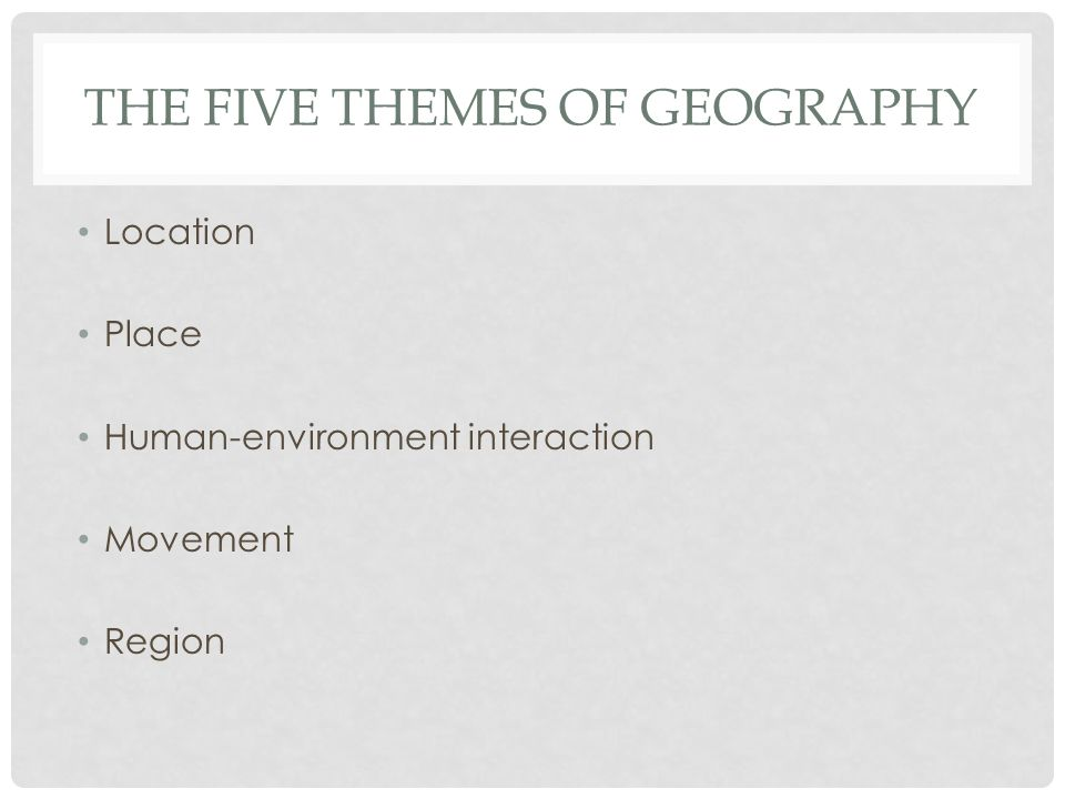 THE FIVE THEMES OF GEOGRAPHY Location Place Human-environment interaction Movement Region