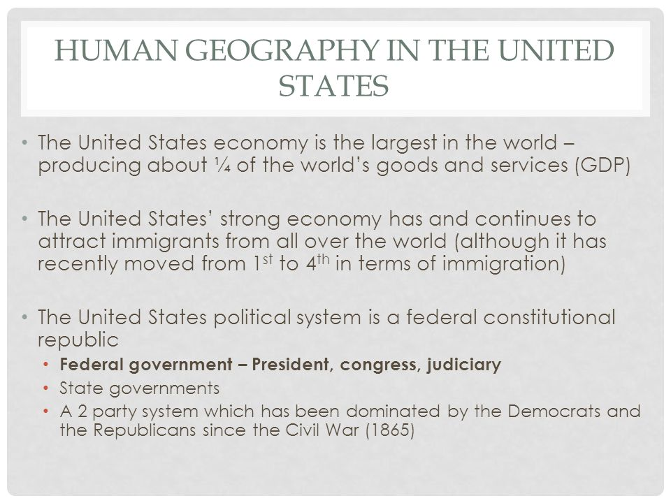 HUMAN GEOGRAPHY IN THE UNITED STATES The United States economy is the largest in the world – producing about ¼ of the world's goods and services (GDP)