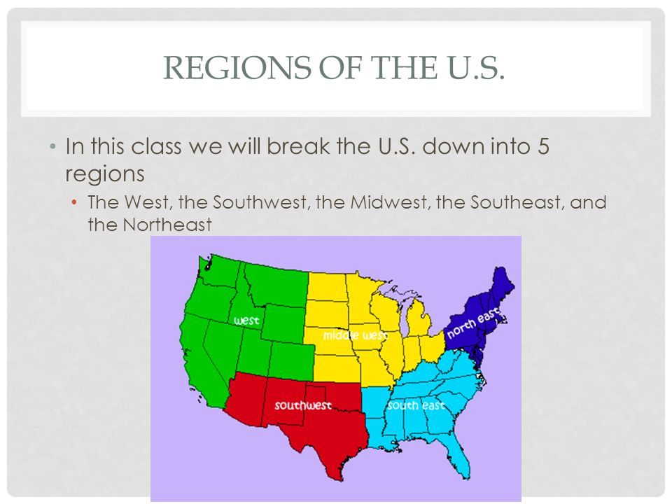 REGIONS OF THE U.S. In this class we will break the U.S. down into 5 regions The West, the Southwest, the Midwest, the Southeast, and the Northeast