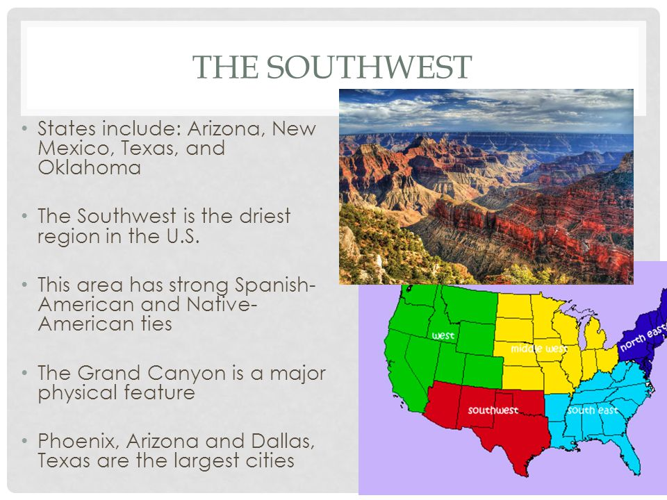 THE SOUTHWEST States include: Arizona, New Mexico, Texas, and Oklahoma The Southwest is the driest region in the U.S. This area has strong Spanish- Am