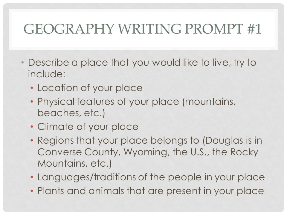 GEOGRAPHY WRITING PROMPT #1 Describe a place that you would like to live, try to include: Location of your place Physical features of your place (moun