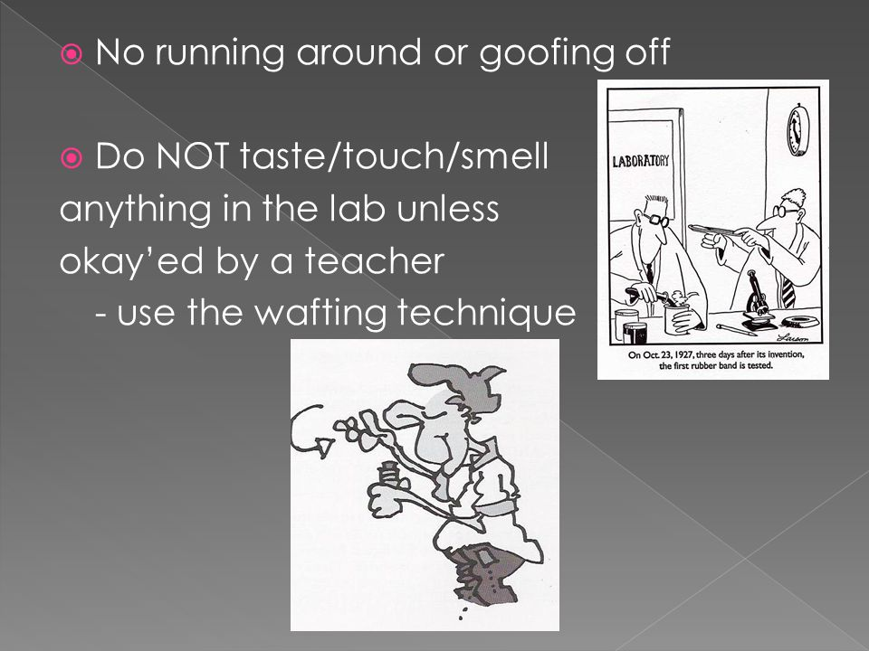  No running around or goofing off  Do NOT taste/touch/smell anything in the lab unless okay'ed by a teacher - use the wafting technique
