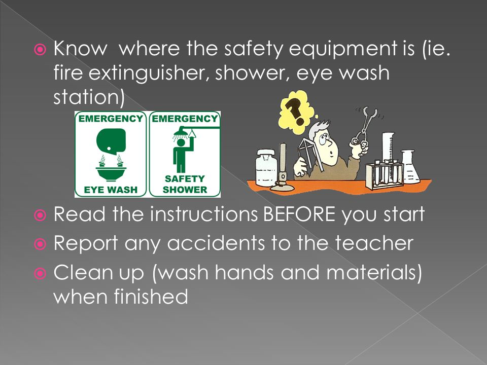  Know where the safety equipment is (ie. fire extinguisher, shower, eye wash station)  Read the instructions BEFORE you start  Report any accidents