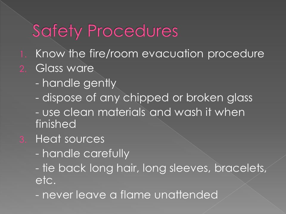 1. Know the fire/room evacuation procedure 2. Glass ware - handle gently - dispose of any chipped or broken glass - use clean materials and wash it wh