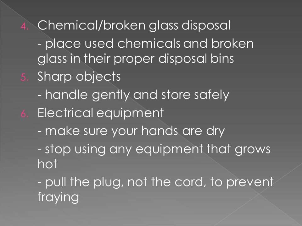 4. Chemical/broken glass disposal - place used chemicals and broken glass in their proper disposal bins 5. Sharp objects - handle gently and store saf