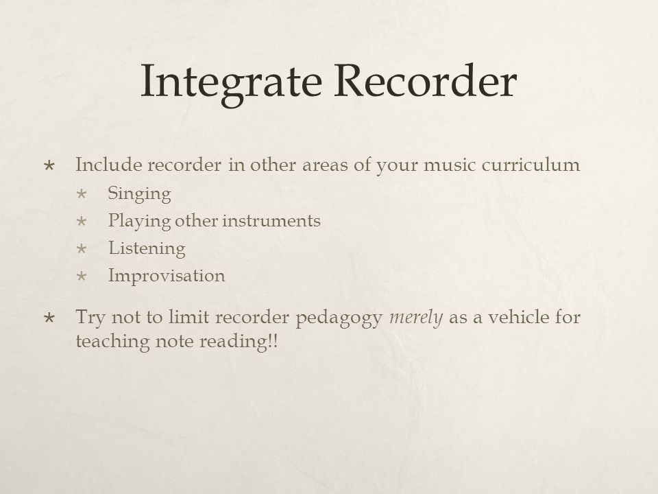 Integrate Recorder  Include recorder in other areas of your music curriculum  Singing  Playing other instruments  Listening  Improvisation  Try not to limit recorder pedagogy merely as a vehicle for teaching note reading!!