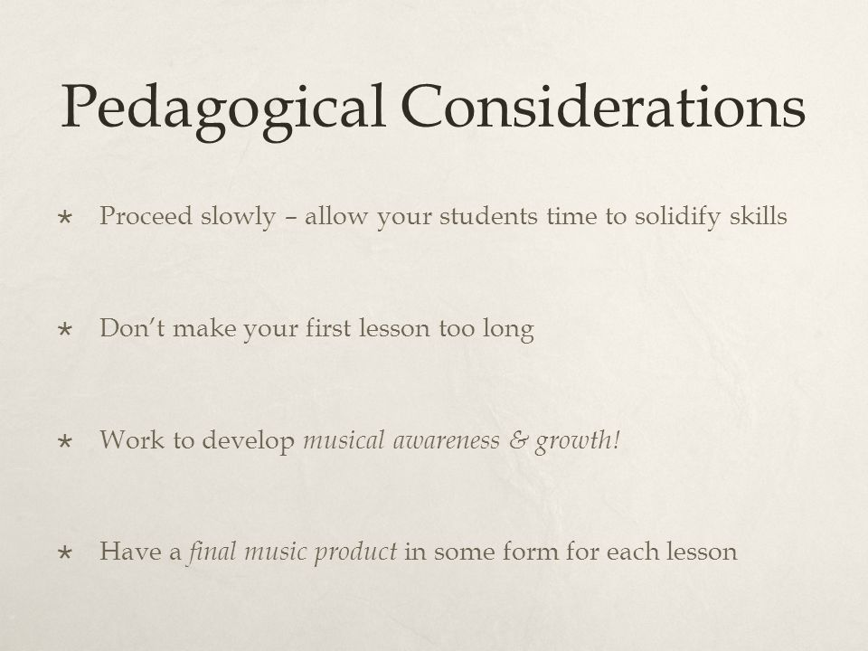 Pedagogical Considerations  Proceed slowly – allow your students time to solidify skills  Don't make your first lesson too long  Work to develop musical awareness & growth.