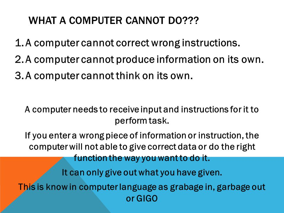 WHAT A COMPUTER CANNOT DO . 1.A computer cannot correct wrong instructions.