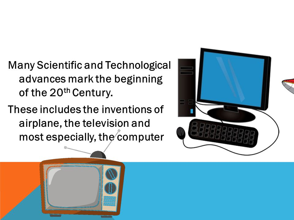 Many Scientific and Technological advances mark the beginning of the 20 th Century.