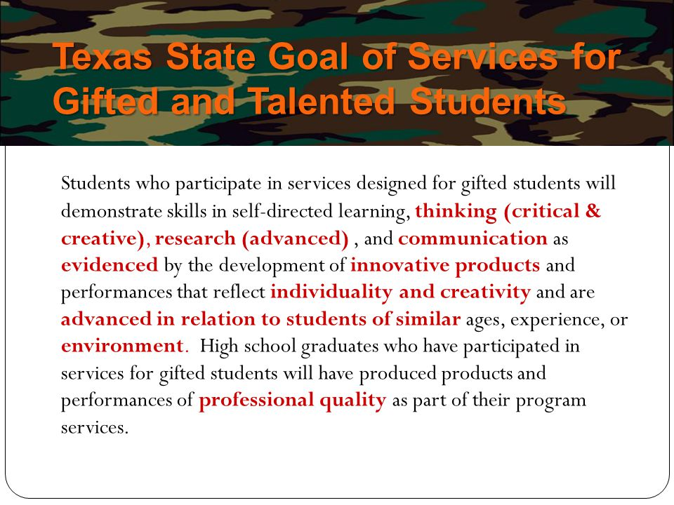 Texas State Goal of Services for Gifted and Talented Students Students who participate in services designed for gifted students will demonstrate skill