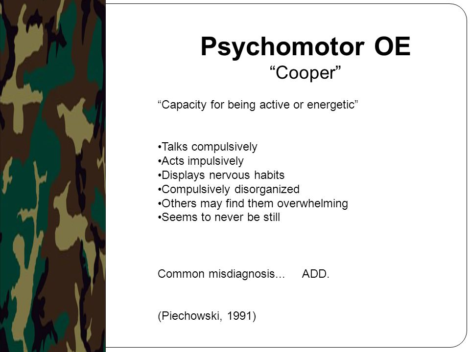 """Psychomotor OE """"Cooper"""" """"Capacity for being active or energetic"""" Talks compulsively Acts impulsively Displays nervous habits Compulsively disorganized"""