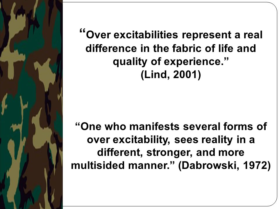 """"""" Over excitabilities represent a real difference in the fabric of life and quality of experience."""" (Lind, 2001) """"One who manifests several forms of o"""