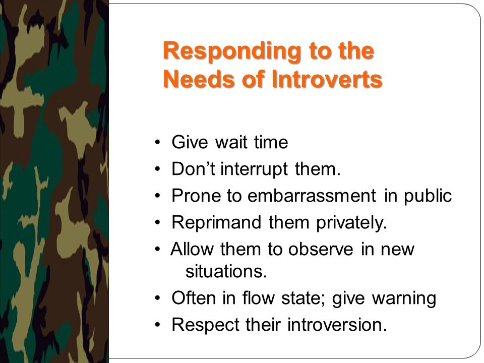 Give wait time Don't interrupt them. Prone to embarrassment in public Reprimand them privately. Allow them to observe in new situations. Often in flow