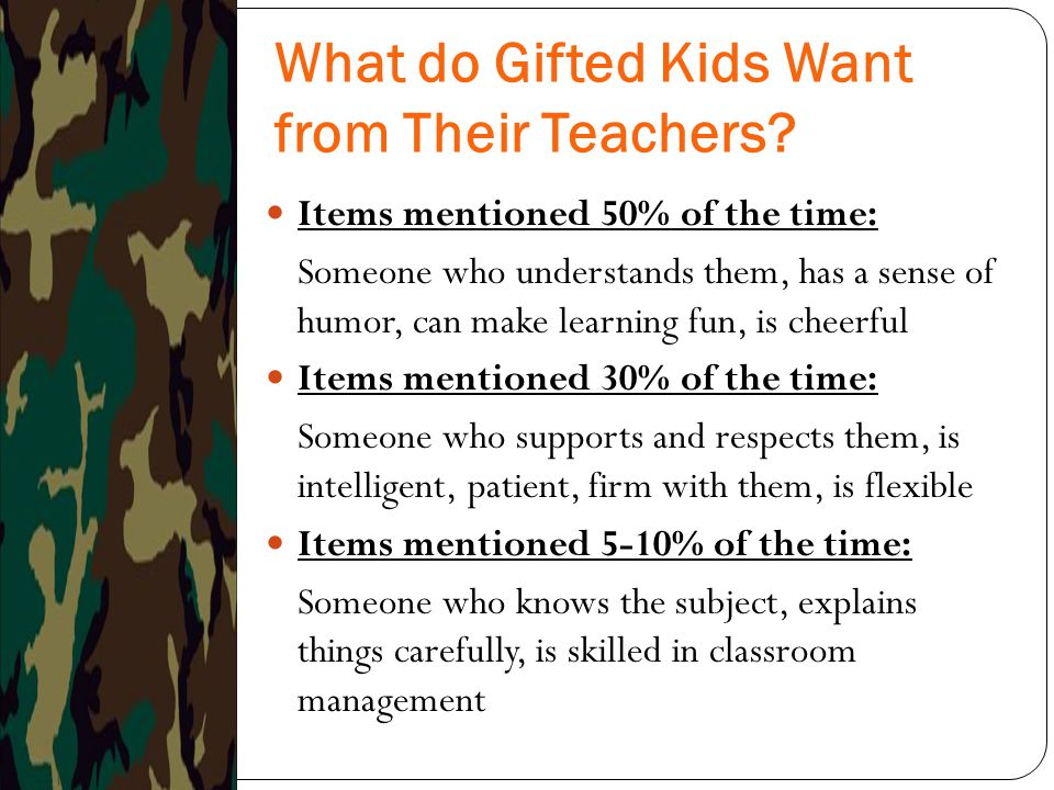 What do Gifted Kids Want from Their Teachers? Items mentioned 50% of the time: Someone who understands them, has a sense of humor, can make learning f