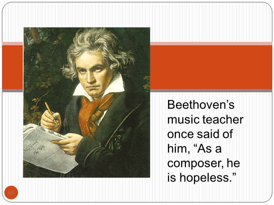 """86 Beethoven's music teacher once said of him, """"As a composer, he is hopeless."""""""