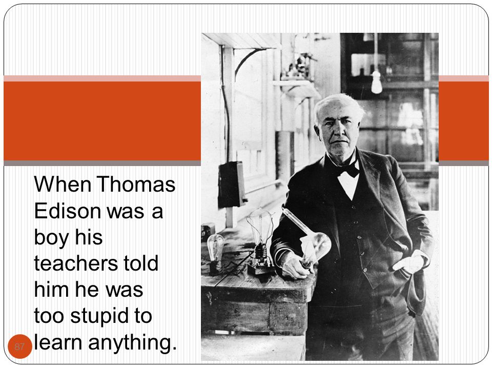 87 When Thomas Edison was a boy his teachers told him he was too stupid to learn anything.
