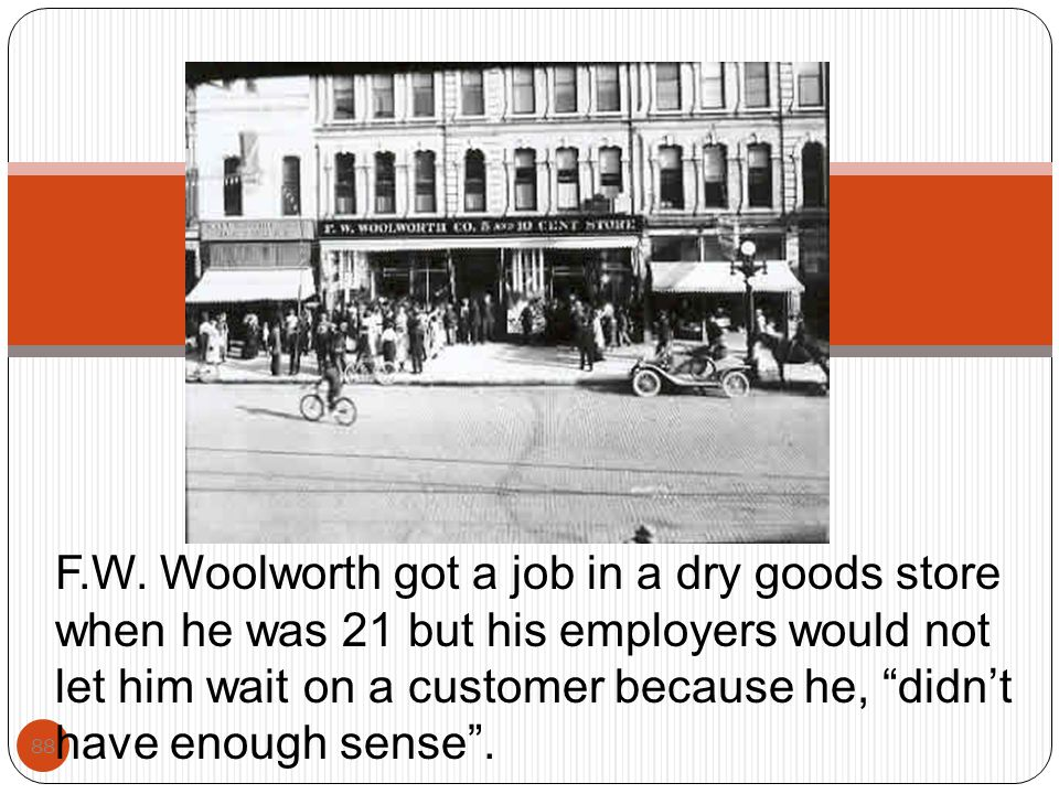 """88 F.W. Woolworth got a job in a dry goods store when he was 21 but his employers would not let him wait on a customer because he, """"didn't have enough"""