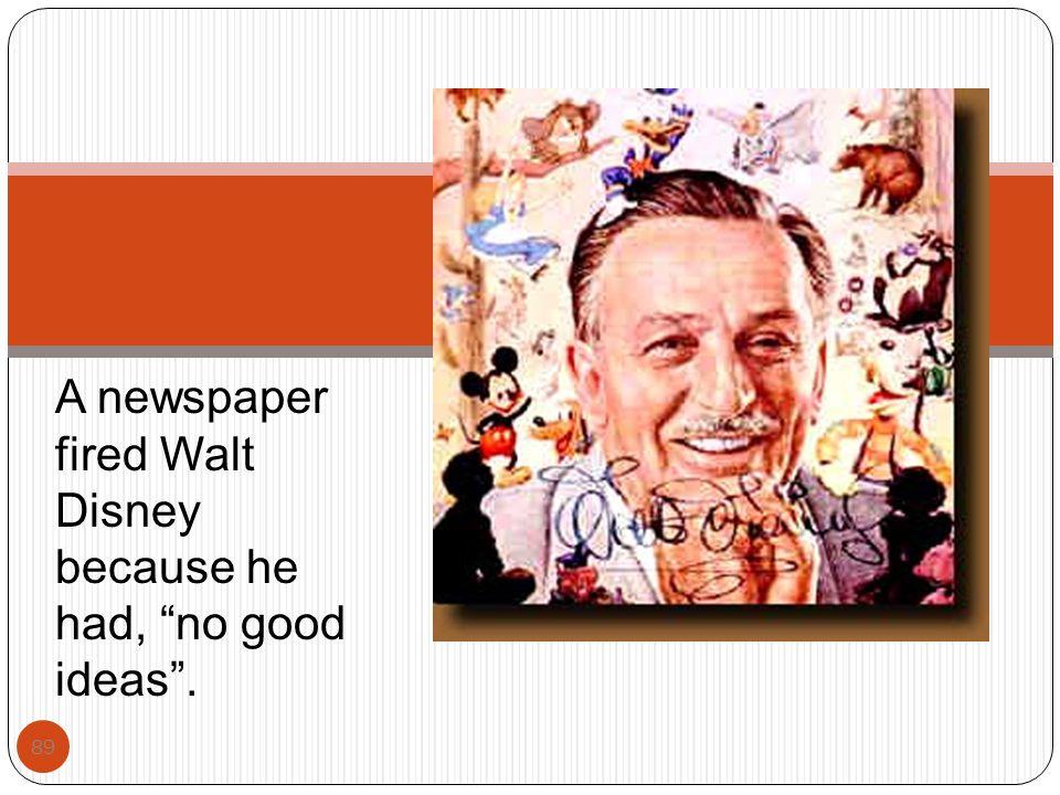 "89 A newspaper fired Walt Disney because he had, ""no good ideas""."