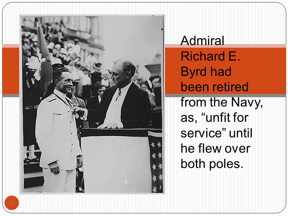 """95 Admiral Richard E. Byrd had been retired from the Navy, as, """"unfit for service"""" until he flew over both poles."""