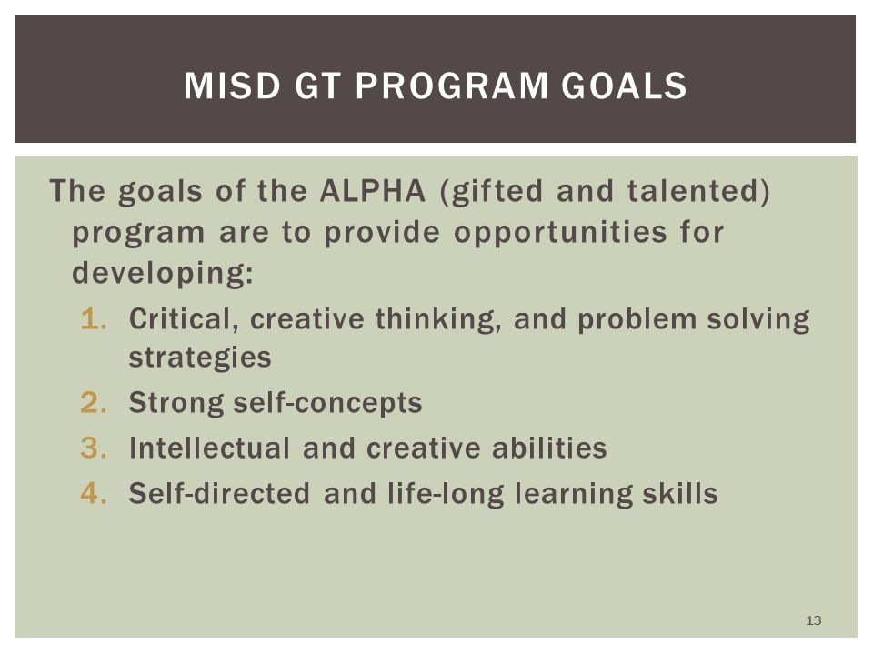 MISD GT PROGRAM GOALS The goals of the ALPHA (gifted and talented) program are to provide opportunities for developing: 1.Critical, creative thinking, and problem solving strategies 2.Strong self-concepts 3.Intellectual and creative abilities 4.Self-directed and life-long learning skills 13