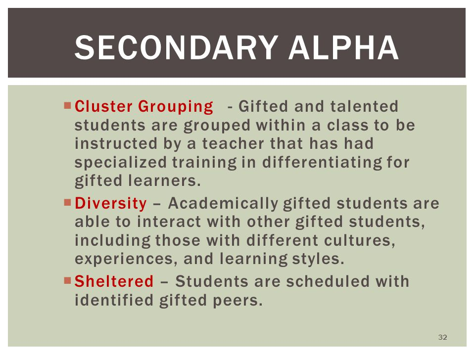 SECONDARY ALPHA  Cluster Grouping - Gifted and talented students are grouped within a class to be instructed by a teacher that has had specialized training in differentiating for gifted learners.