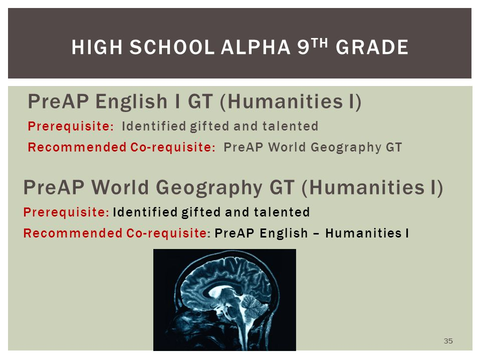PreAP English I GT (Humanities I) Prerequisite: Identified gifted and talented Recommended Co-requisite: PreAP World Geography GT PreAP World Geography GT (Humanities I) Prerequisite: Identified gifted and talented Recommended Co-requisite: PreAP English – Humanities I HIGH SCHOOL ALPHA 9 TH GRADE 35
