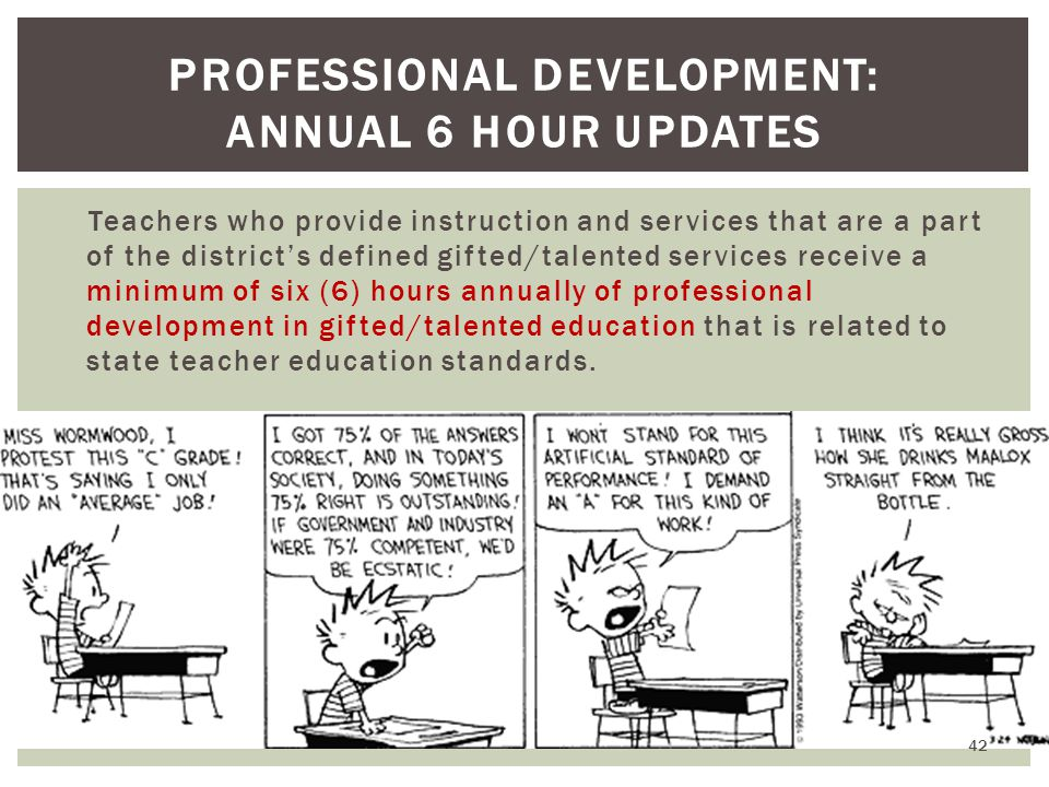 Teachers who provide instruction and services that are a part of the district's defined gifted/talented services receive a minimum of six (6) hours annually of professional development in gifted/talented education that is related to state teacher education standards.