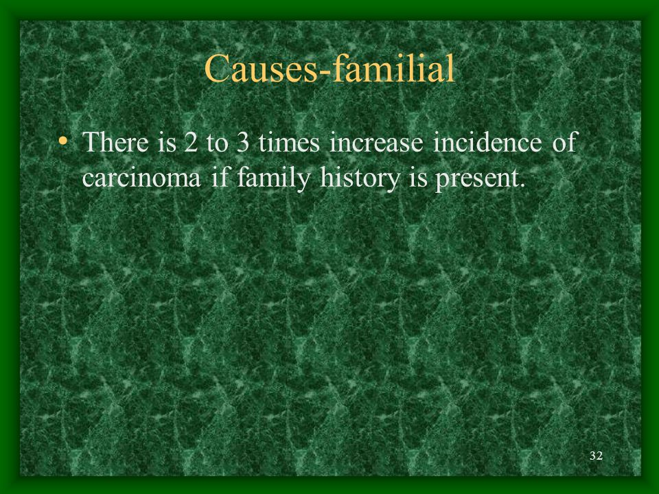 32 Causes-familial There is 2 to 3 times increase incidence of carcinoma if family history is present.