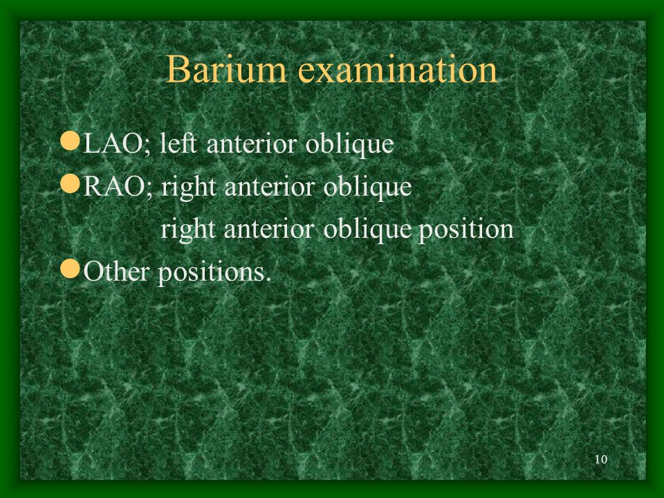 10 Barium examination LAO; left anterior oblique RAO; right anterior oblique right anterior oblique position Other positions.