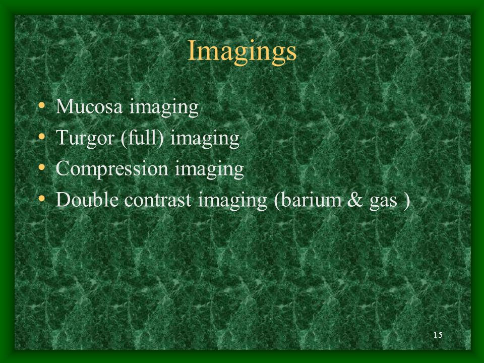 15 Imagings Mucosa imaging Turgor (full) imaging Compression imaging Double contrast imaging (barium & gas )