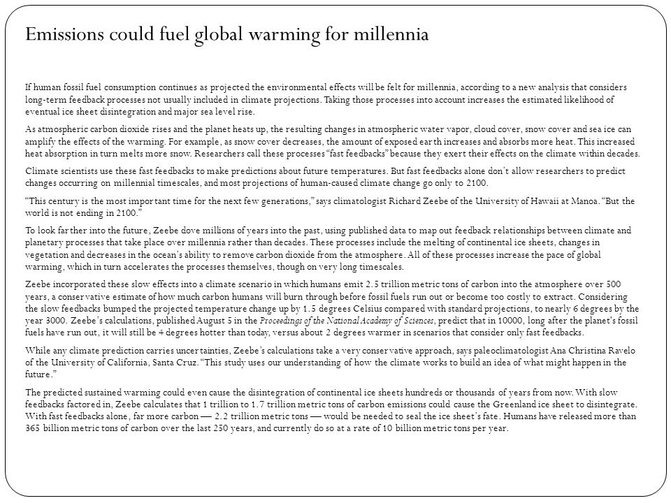 Online Article Title: Emissions could fuel global warming for millennia Author: Jessica Shugart Date: August 8 th 2013 (current) Link: http://www.sciencenews.org/view/generic/id/352235 /description/Emissions_could_fuel_global_warming_fo r_millennia