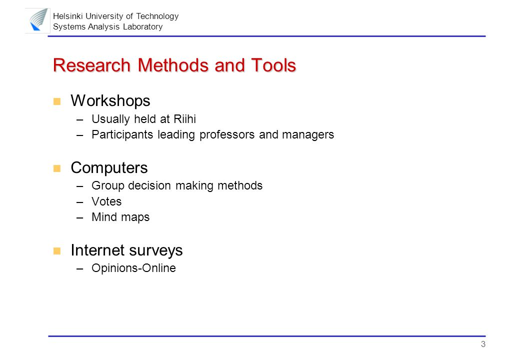 3 Helsinki University of Technology Systems Analysis Laboratory Research Methods and Tools n Workshops –Usually held at Riihi –Participants leading professors and managers n Computers –Group decision making methods –Votes –Mind maps n Internet surveys –Opinions-Online