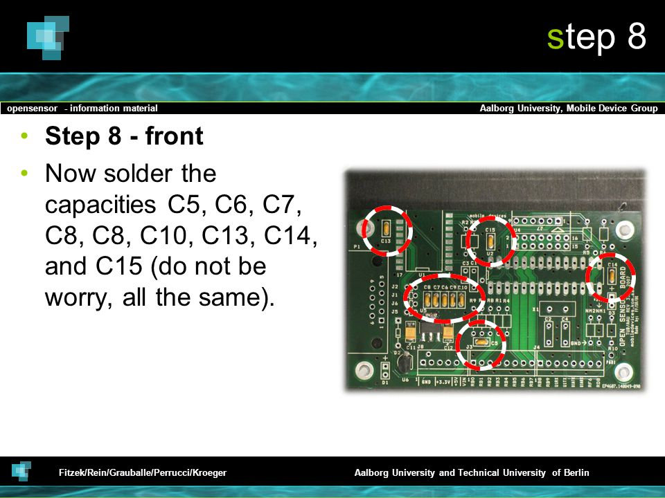 opensensor - information materialAalborg University, Mobile Device Group Fitzek/Rein/Grauballe/Perrucci/KroegerAalborg University and Technical University of Berlin step 8 Step 8 - front Now solder the capacities C5, C6, C7, C8, C8, C10, C13, C14, and C15 (do not be worry, all the same).