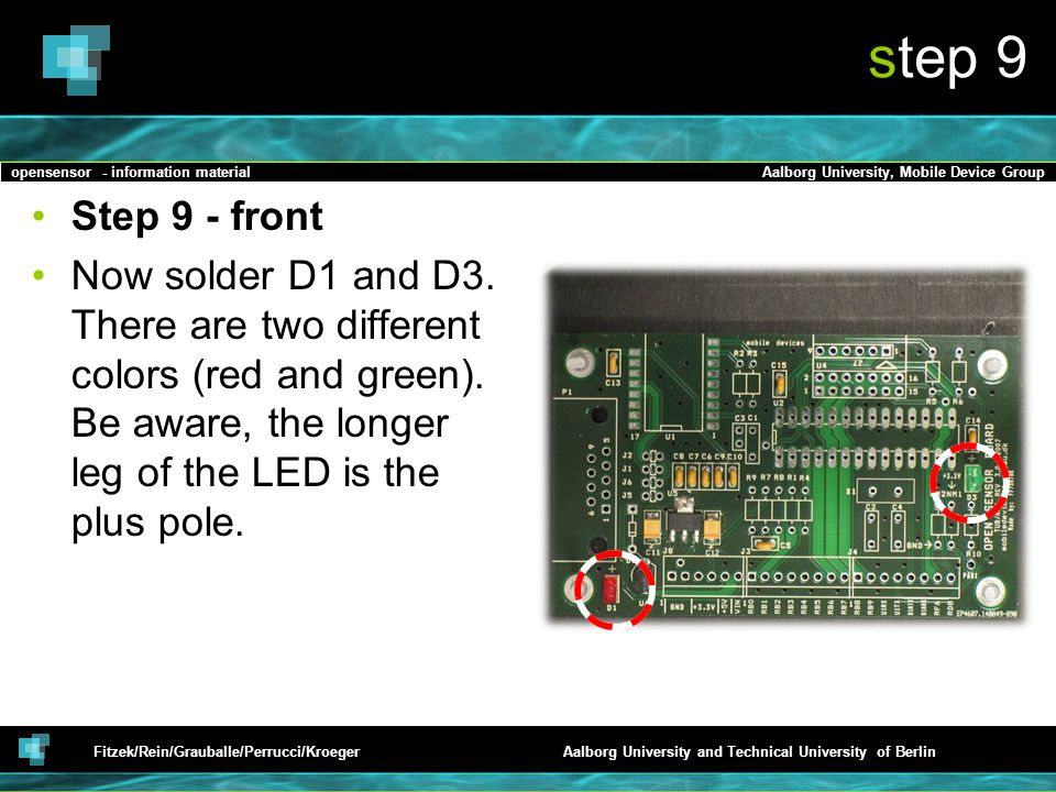opensensor - information materialAalborg University, Mobile Device Group Fitzek/Rein/Grauballe/Perrucci/KroegerAalborg University and Technical University of Berlin step 9 Step 9 - front Now solder D1 and D3.