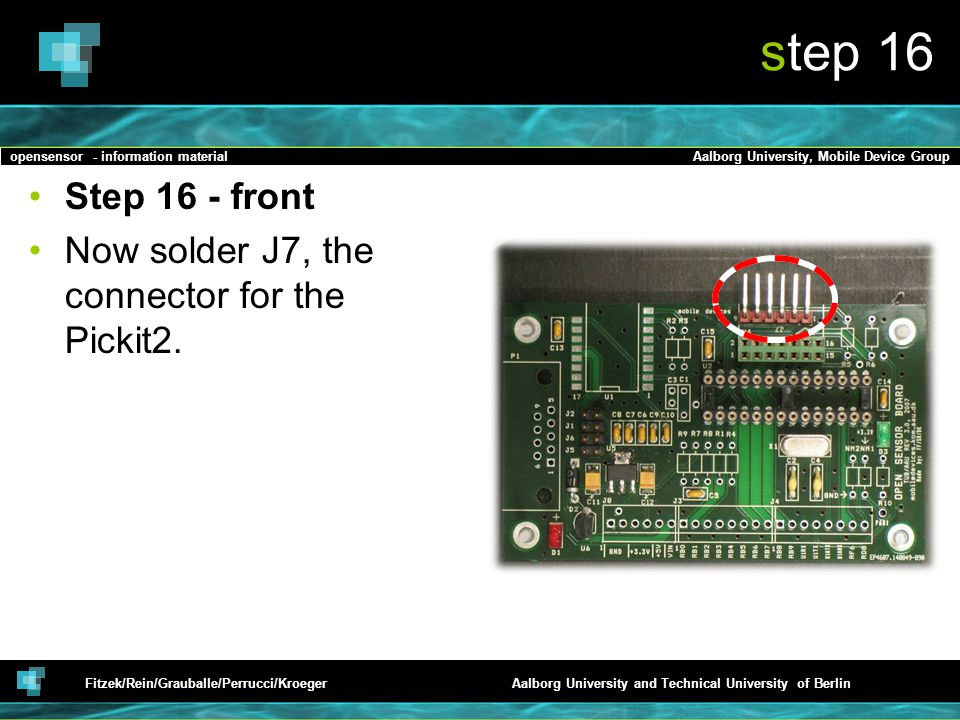 opensensor - information materialAalborg University, Mobile Device Group Fitzek/Rein/Grauballe/Perrucci/KroegerAalborg University and Technical University of Berlin step 16 Step 16 - front Now solder J7, the connector for the Pickit2.