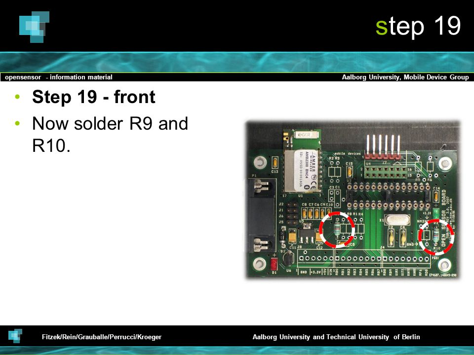 opensensor - information materialAalborg University, Mobile Device Group Fitzek/Rein/Grauballe/Perrucci/KroegerAalborg University and Technical University of Berlin step 19 Step 19 - front Now solder R9 and R10.