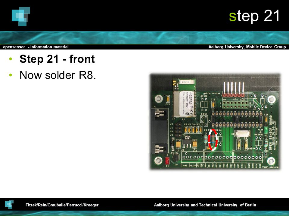 opensensor - information materialAalborg University, Mobile Device Group Fitzek/Rein/Grauballe/Perrucci/KroegerAalborg University and Technical University of Berlin step 21 Step 21 - front Now solder R8.