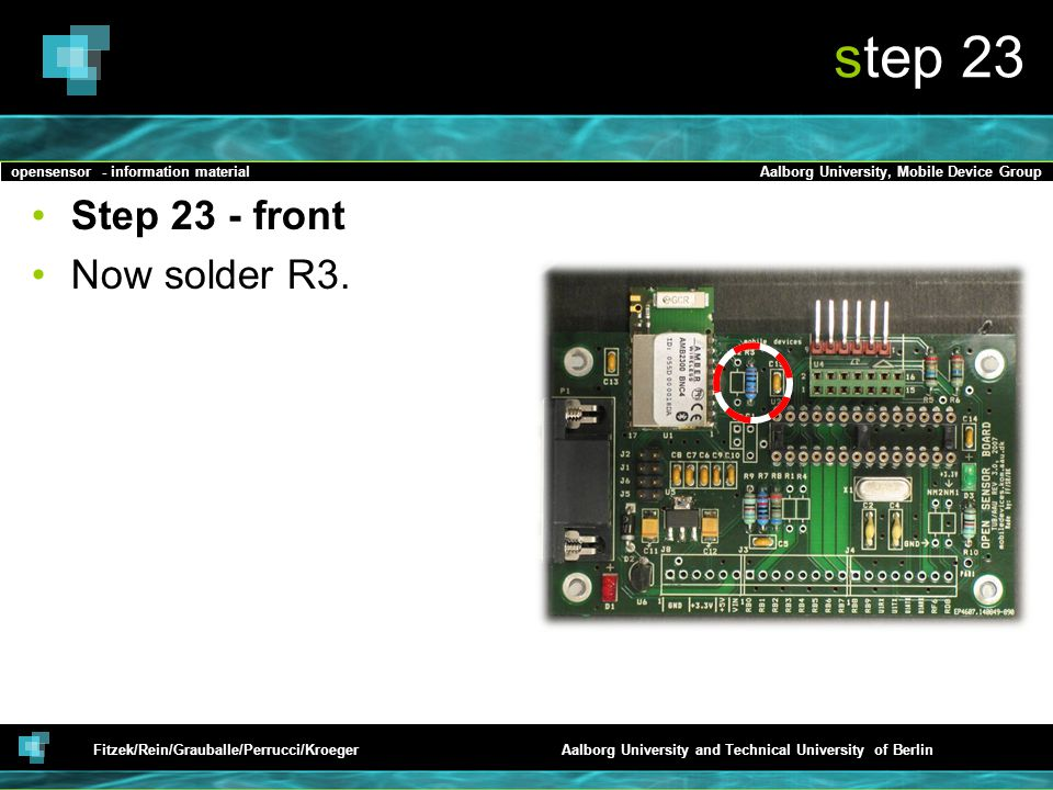 opensensor - information materialAalborg University, Mobile Device Group Fitzek/Rein/Grauballe/Perrucci/KroegerAalborg University and Technical University of Berlin step 23 Step 23 - front Now solder R3.