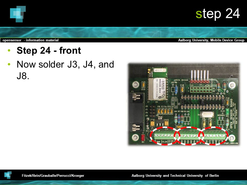 opensensor - information materialAalborg University, Mobile Device Group Fitzek/Rein/Grauballe/Perrucci/KroegerAalborg University and Technical University of Berlin step 24 Step 24 - front Now solder J3, J4, and J8.