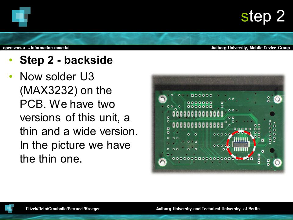 opensensor - information materialAalborg University, Mobile Device Group Fitzek/Rein/Grauballe/Perrucci/KroegerAalborg University and Technical University of Berlin step 2 Step 2 - backside Now solder U3 (MAX3232) on the PCB.