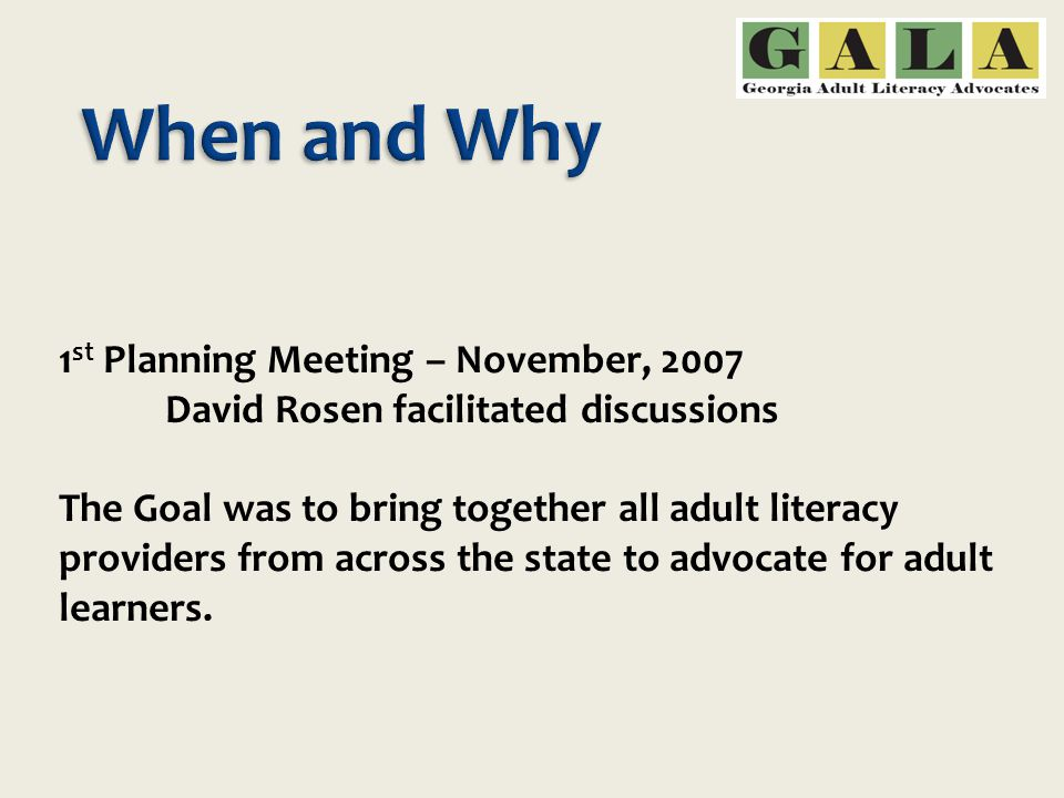 1 st Planning Meeting – November, 2007 David Rosen facilitated discussions The Goal was to bring together all adult literacy providers from across the state to advocate for adult learners.